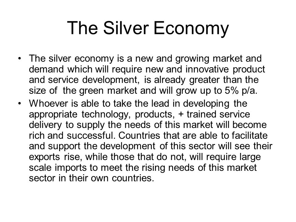 The Silver Economy The silver economy is a new and growing market and demand which will require new and innovative product and service development, is already greater than the size of the green market and will grow up to 5% p/a.