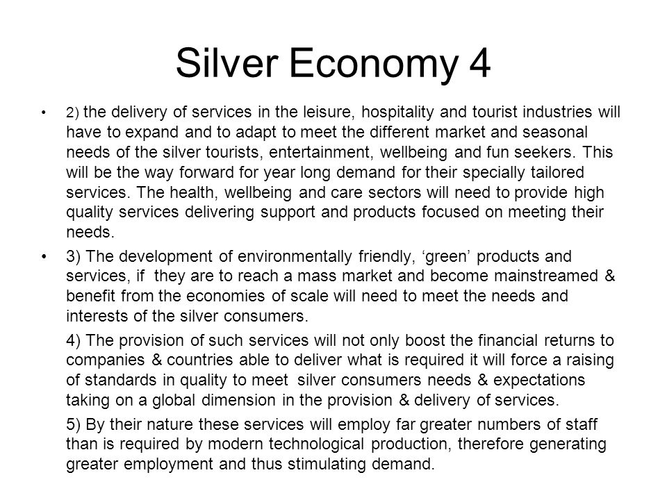 Silver Economy 4 2) the delivery of services in the leisure, hospitality and tourist industries will have to expand and to adapt to meet the different market and seasonal needs of the silver tourists, entertainment, wellbeing and fun seekers.
