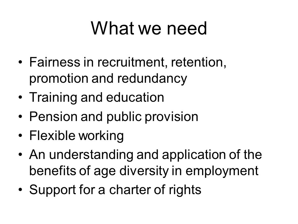What we need Fairness in recruitment, retention, promotion and redundancy Training and education Pension and public provision Flexible working An understanding and application of the benefits of age diversity in employment Support for a charter of rights