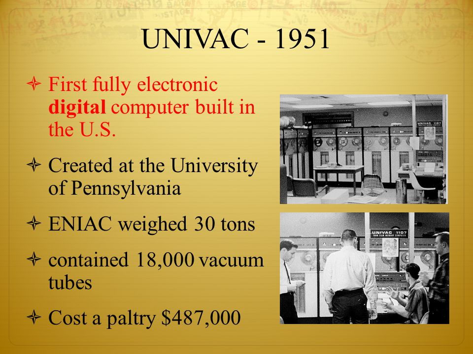 UNIVAC - 1951  First fully electronic digital computer built in the U.S.