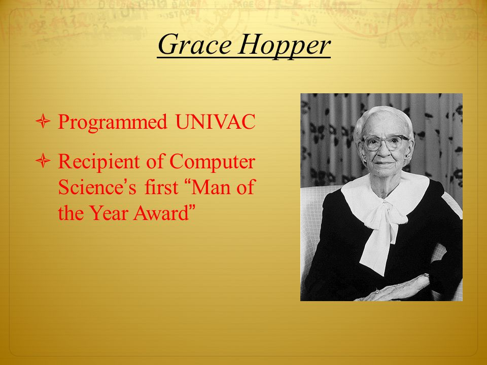 Grace Hopper  Programmed UNIVAC  Recipient of Computer Science's first Man of the Year Award