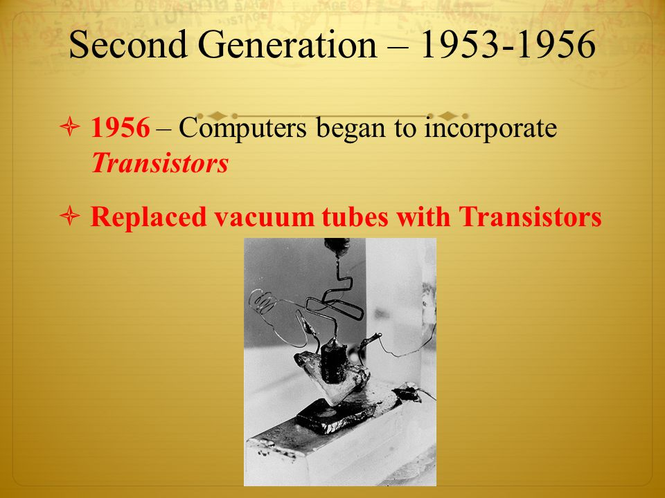 Second Generation – 1953-1956  1956 – Computers began to incorporate Transistors  Replaced vacuum tubes with Transistors