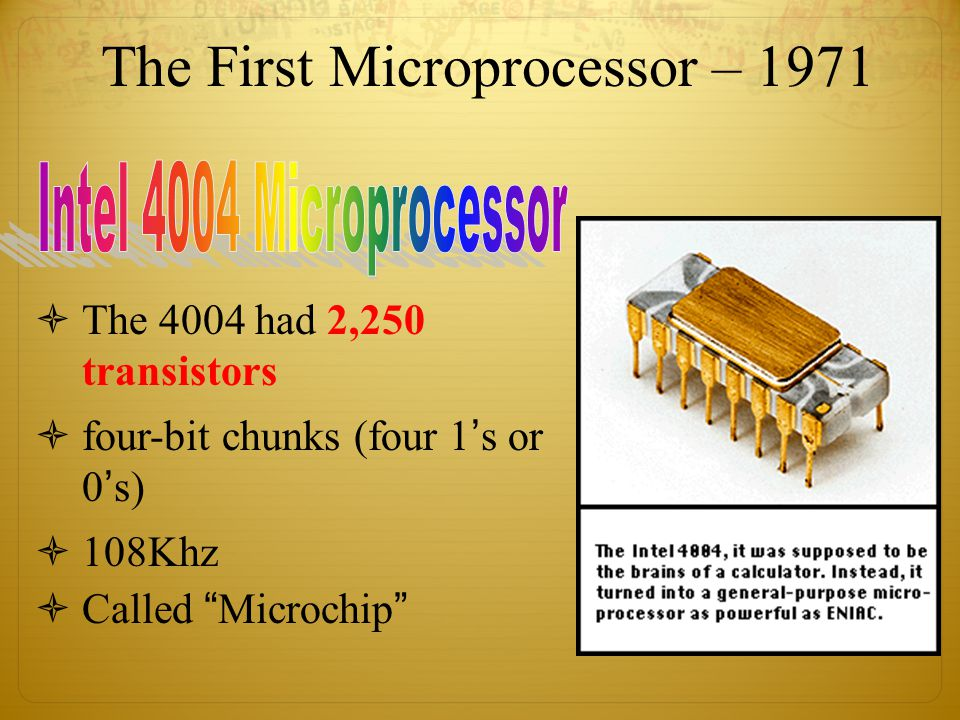 The First Microprocessor – 1971  The 4004 had 2,250 transistors  four-bit chunks (four 1's or 0's)  108Khz  Called Microchip