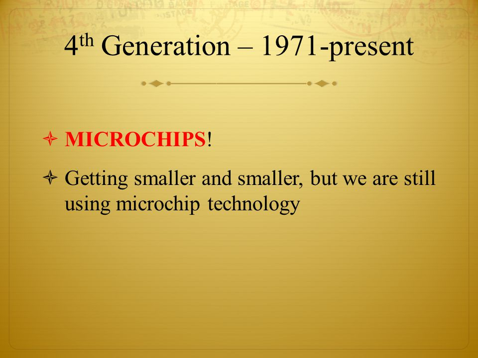 4 th Generation – 1971-present  MICROCHIPS.