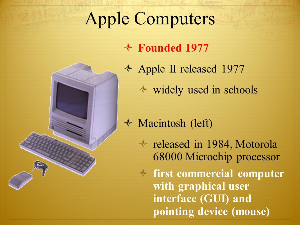 Apple Computers  Founded 1977  Apple II released 1977  widely used in schools  Macintosh (left)  released in 1984, Motorola 68000 Microchip processor  first commercial computer with graphical user interface (GUI) and pointing device (mouse)