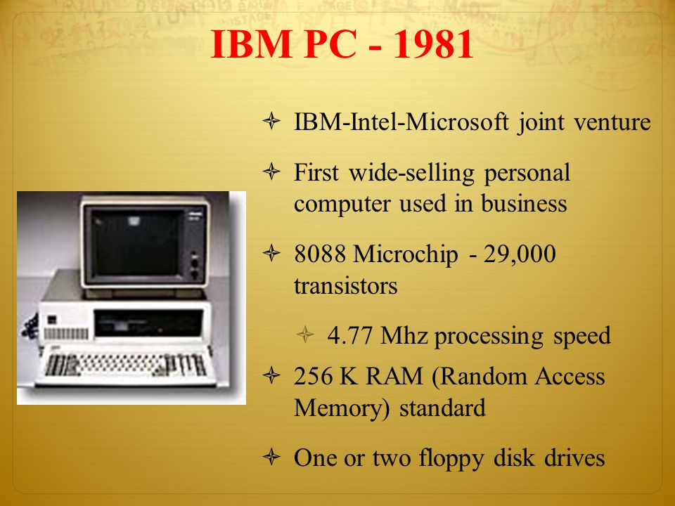 IBM PC - 1981  IBM-Intel-Microsoft joint venture  First wide-selling personal computer used in business  8088 Microchip - 29,000 transistors  4.77 Mhz processing speed  256 K RAM (Random Access Memory) standard  One or two floppy disk drives