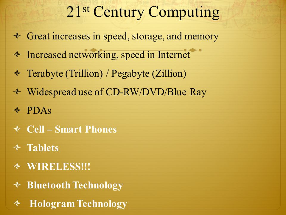 21 st Century Computing  Great increases in speed, storage, and memory  Increased networking, speed in Internet  Terabyte (Trillion) / Pegabyte (Zillion)  Widespread use of CD-RW/DVD/Blue Ray  PDAs  Cell – Smart Phones  Tablets  WIRELESS!!.