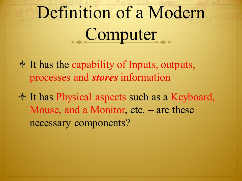 Definition of a Modern Computer  It has the capability of Inputs, outputs, processes and stores information  It has Physical aspects such as a Keyboard, Mouse, and a Monitor, etc.