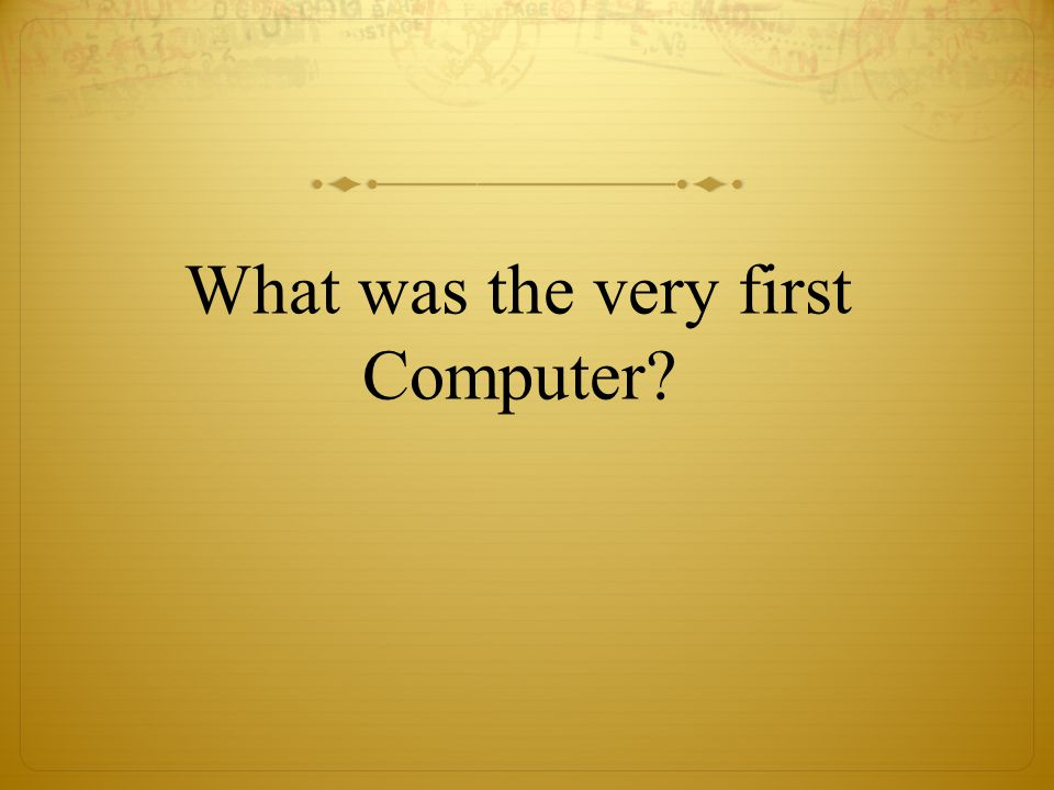 What was the very first Computer