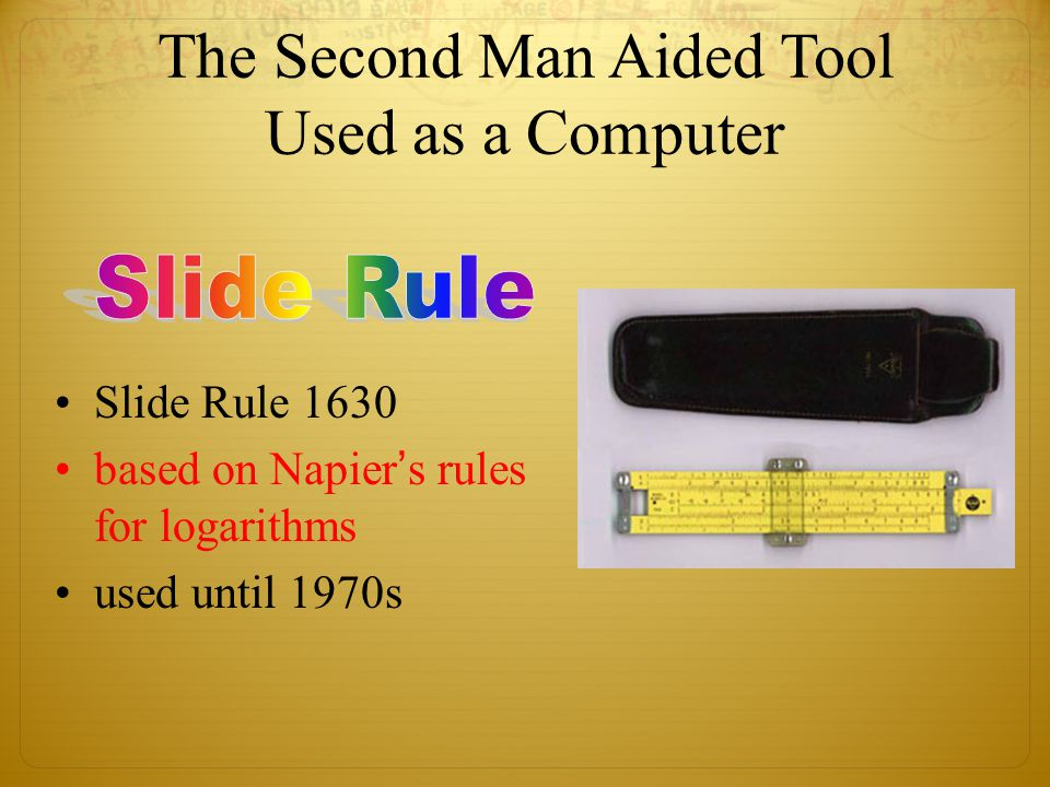 Slide Rule 1630 based on Napier's rules for logarithms used until 1970s The Second Man Aided Tool Used as a Computer