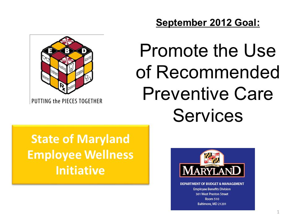 1 State of Maryland Employee Wellness Initiative September 2012 Goal: Promote the Use of Recommended Preventive Care Services