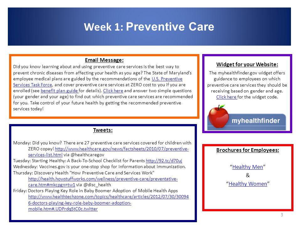 Week 1: Preventive Care 3 Brochures for Employees: Healthy Men Healthy Men & Healthy Women Healthy Women Email Message: Did you know learning about and using preventive care services is the best way to prevent chronic diseases from affecting your health as you age.