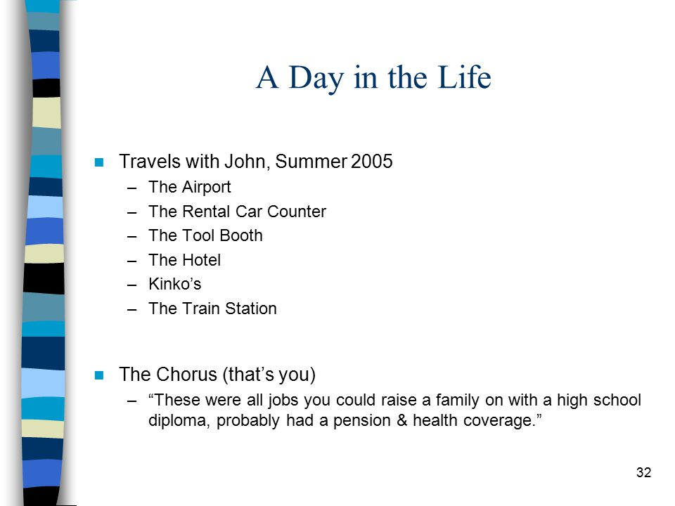 32 A Day in the Life Travels with John, Summer 2005 –The Airport –The Rental Car Counter –The Tool Booth –The Hotel –Kinko's –The Train Station The Chorus (that's you) – These were all jobs you could raise a family on with a high school diploma, probably had a pension & health coverage.