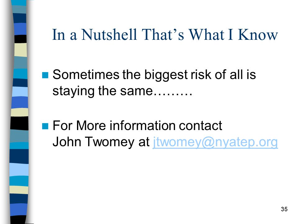 35 In a Nutshell That's What I Know Sometimes the biggest risk of all is staying the same……… For More information contact John Twomey at jtwomey@nyatep.orgjtwomey@nyatep.org