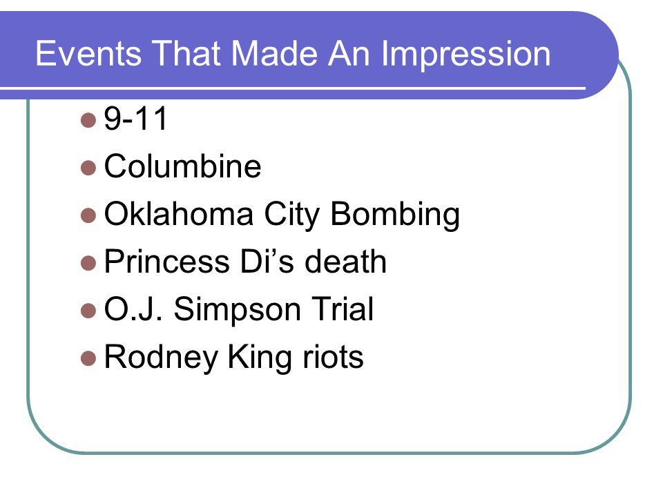 Events That Made An Impression 9-11 Columbine Oklahoma City Bombing Princess Di's death O.J.