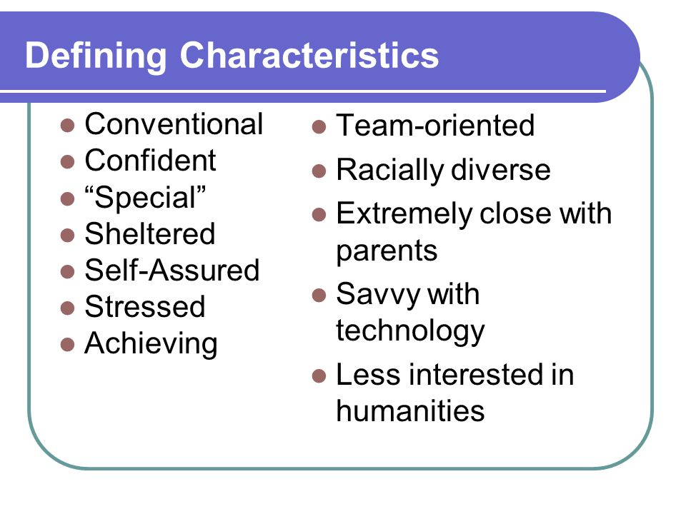 Defining Characteristics Conventional Confident Special Sheltered Self-Assured Stressed Achieving Team-oriented Racially diverse Extremely close with parents Savvy with technology Less interested in humanities