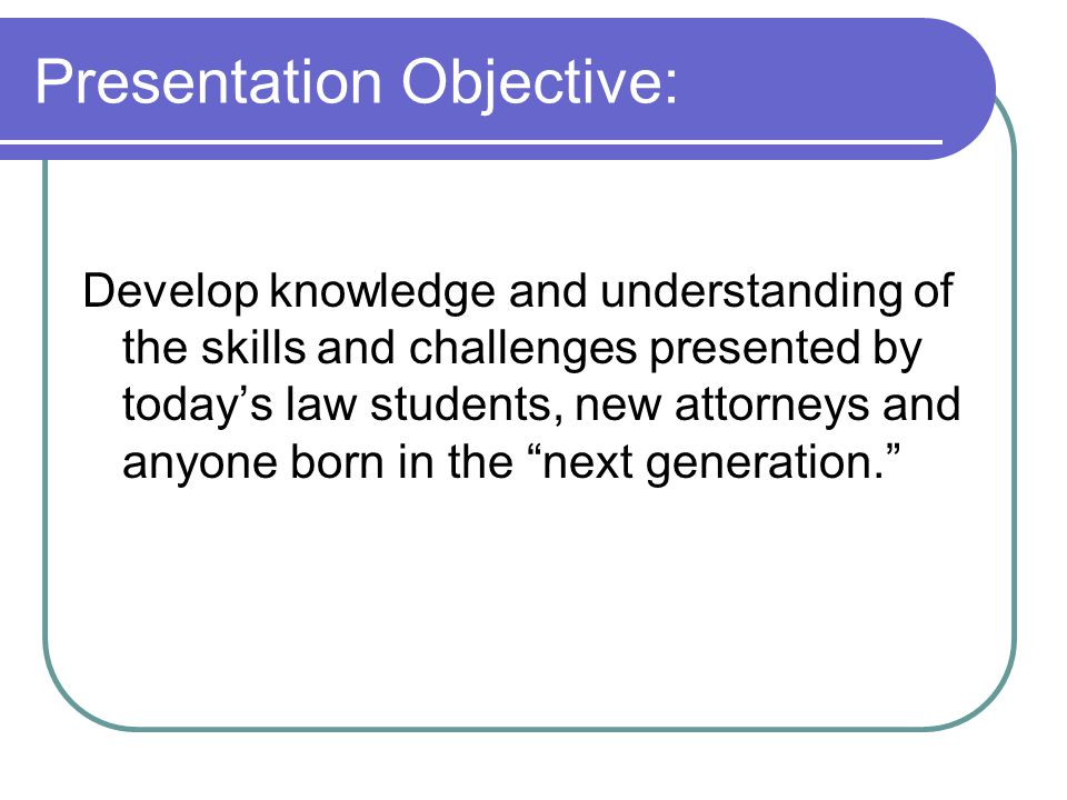 Presentation Objective: Develop knowledge and understanding of the skills and challenges presented by today's law students, new attorneys and anyone born in the next generation.