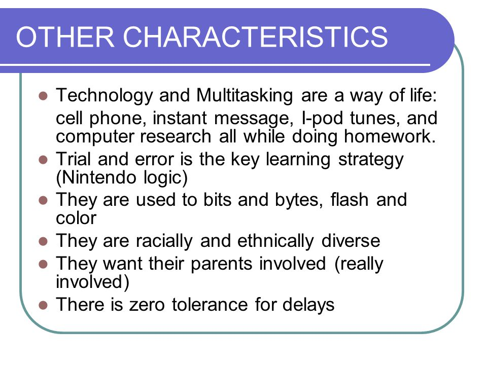 OTHER CHARACTERISTICS Technology and Multitasking are a way of life: cell phone, instant message, I-pod tunes, and computer research all while doing h