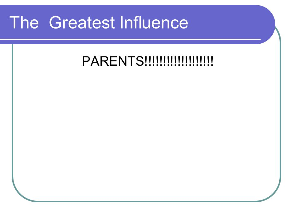 The Greatest Influence PARENTS!!!!!!!!!!!!!!!!!!!