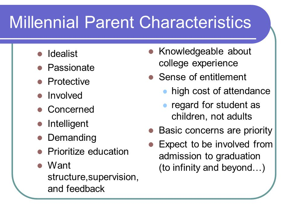 Millennial Parent Characteristics Idealist Passionate Protective Involved Concerned Intelligent Demanding Prioritize education Want structure,supervision, and feedback Knowledgeable about college experience Sense of entitlement high cost of attendance regard for student as children, not adults Basic concerns are priority Expect to be involved from admission to graduation (to infinity and beyond…)