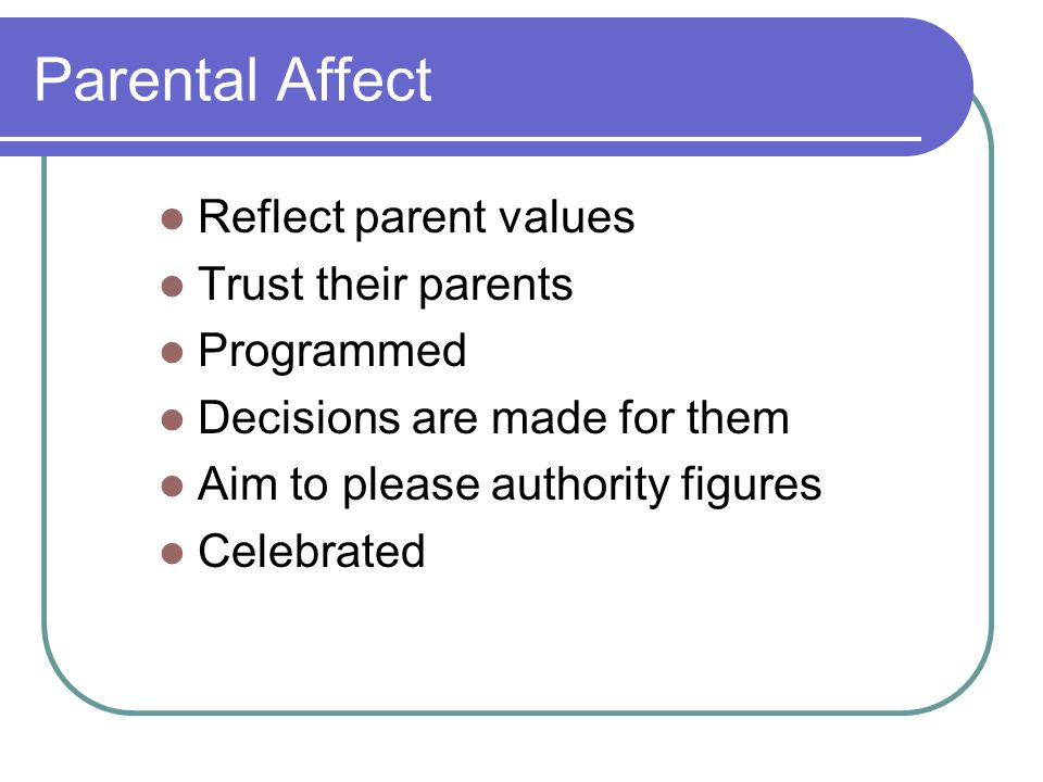 Parental Affect Reflect parent values Trust their parents Programmed Decisions are made for them Aim to please authority figures Celebrated