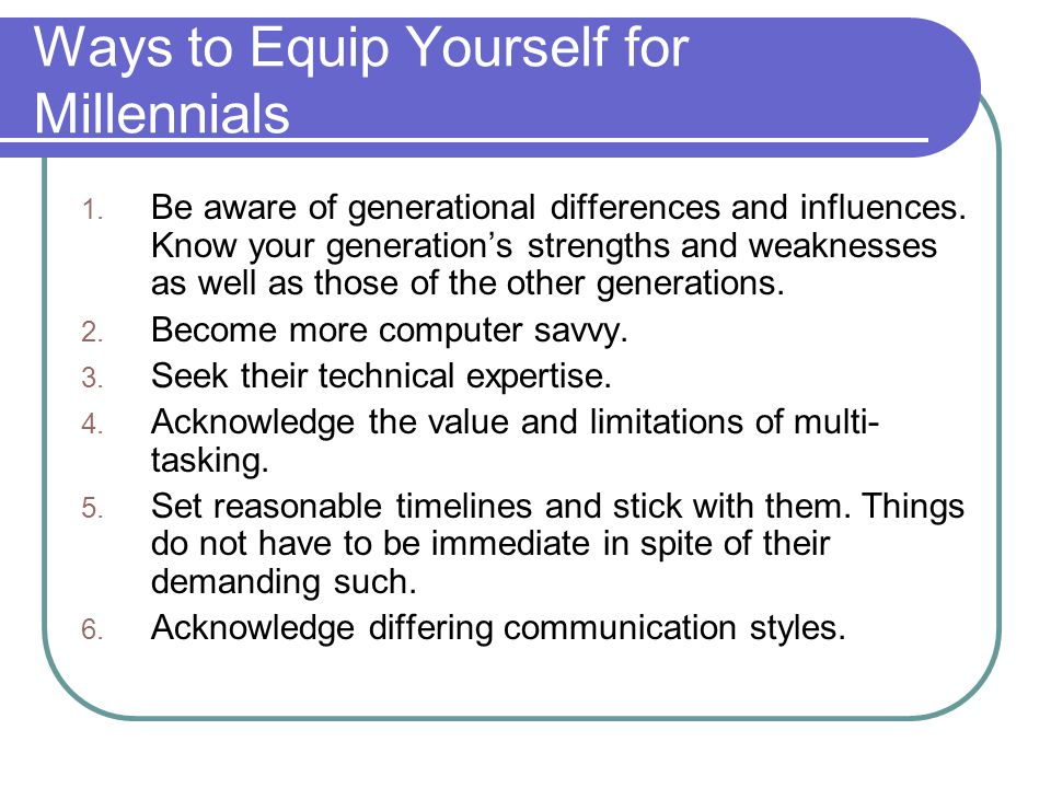 Ways to Equip Yourself for Millennials 1. Be aware of generational differences and influences.