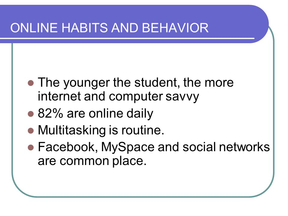 ONLINE HABITS AND BEHAVIOR The younger the student, the more internet and computer savvy 82% are online daily Multitasking is routine.