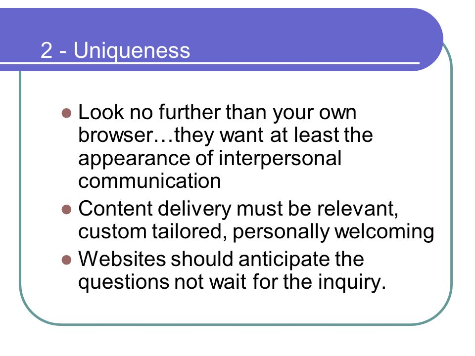 2 - Uniqueness Look no further than your own browser…they want at least the appearance of interpersonal communication Content delivery must be relevant, custom tailored, personally welcoming Websites should anticipate the questions not wait for the inquiry.