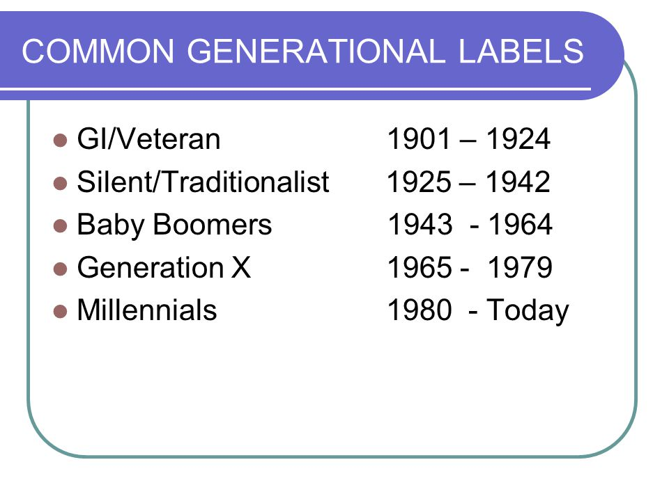 COMMON GENERATIONAL LABELS GI/Veteran 1901 – 1924 Silent/Traditionalist 1925 – 1942 Baby Boomers 1943 - 1964 Generation X 1965 - 1979 Millennials 1980 - Today