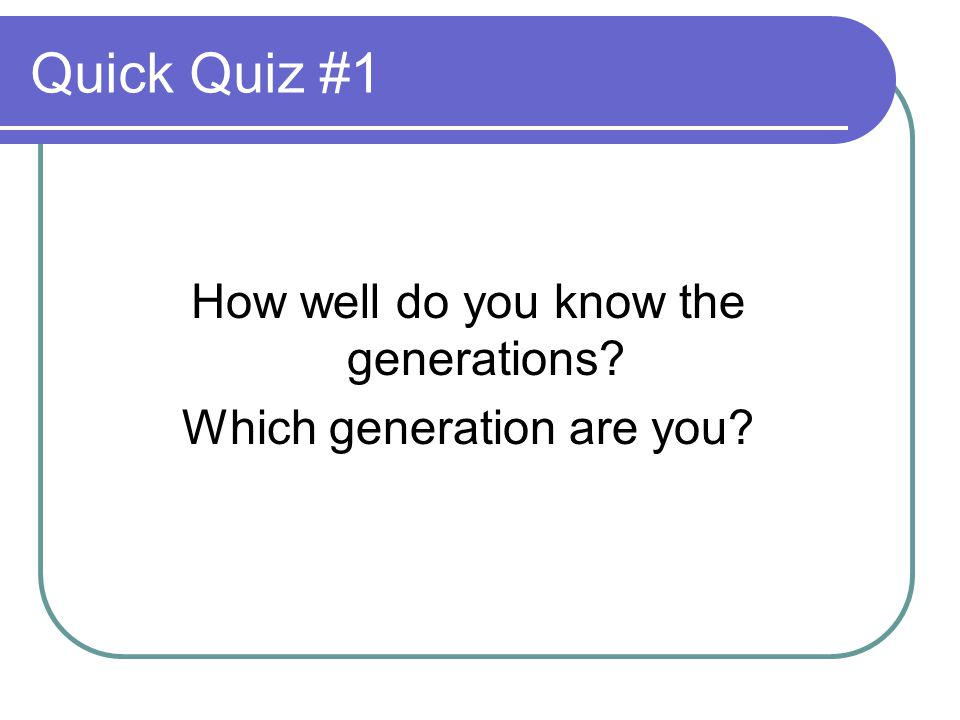 Quick Quiz #1 How well do you know the generations Which generation are you