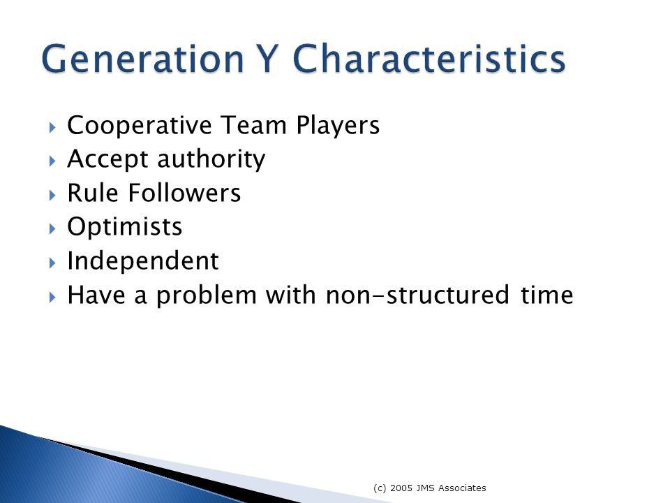  Cooperative Team Players  Accept authority  Rule Followers  Optimists  Independent  Have a problem with non-structured time (c) 2005 JMS Associates Generation Y Characteristics