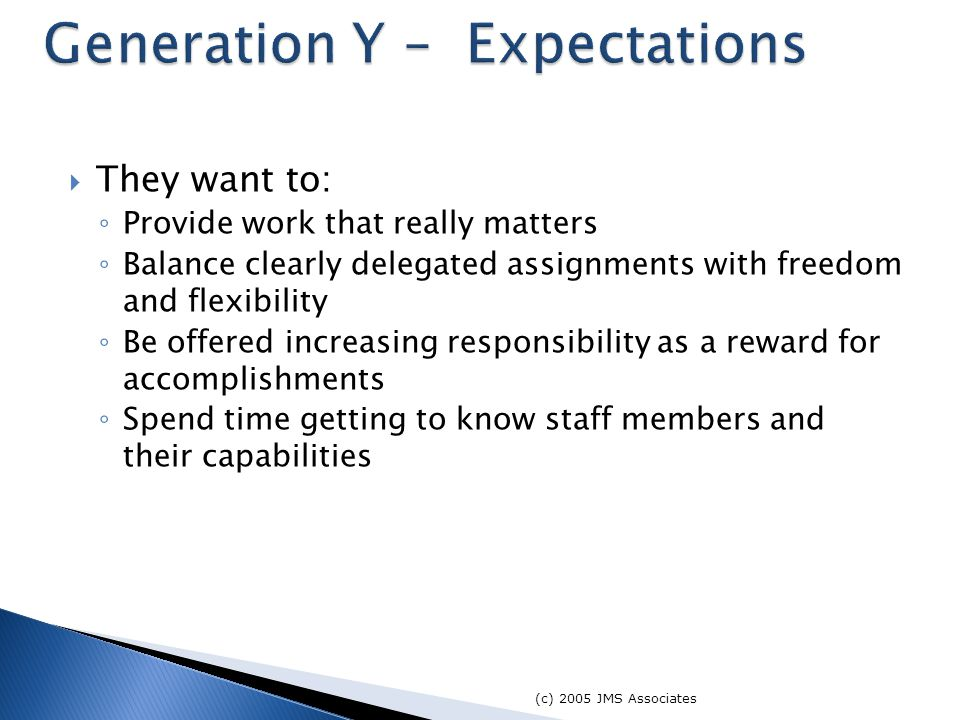 They want to: ◦ Provide work that really matters ◦ Balance clearly delegated assignments with freedom and flexibility ◦ Be offered increasing responsibility as a reward for accomplishments ◦ Spend time getting to know staff members and their capabilities (c) 2005 JMS Associates Generation Y – Expectations