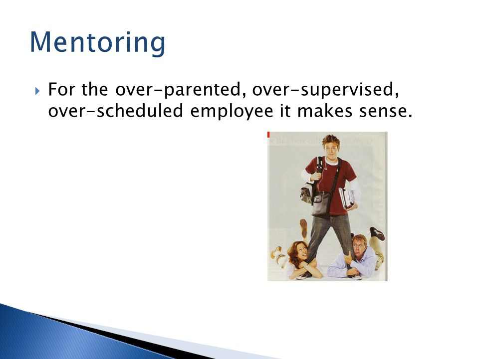  For the over-parented, over-supervised, over-scheduled employee it makes sense.
