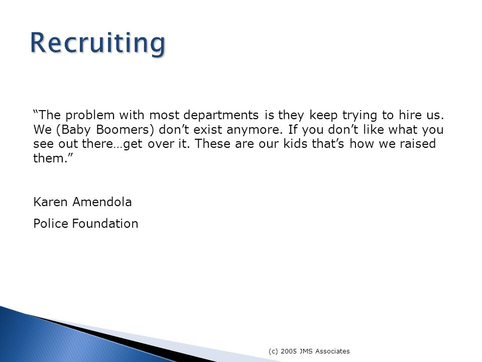 (c) 2005 JMS Associates The problem with most departments is they keep trying to hire us.