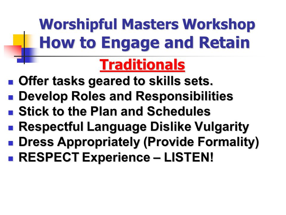 Worshipful Masters Workshop How to Engage and Retain Traditionals Offer tasks geared to skills sets.