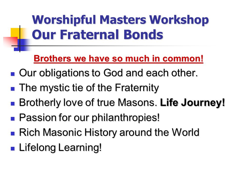 Worshipful Masters Workshop Our Fraternal Bonds Brothers we have so much in common.
