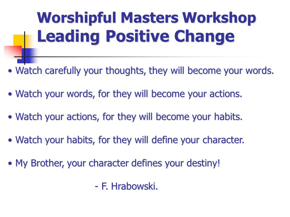 Worshipful Masters Workshop Leading Positive Change Watch carefully your thoughts, they will become your words.