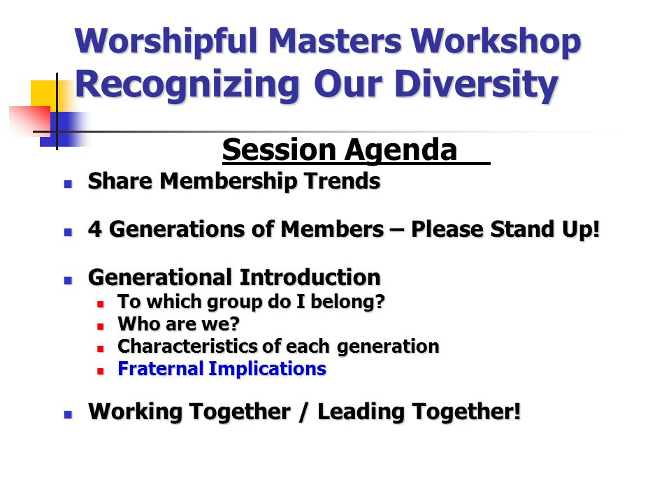 Worshipful Masters Workshop Recognizing Our Diversity Session Agenda Share Membership Trends Share Membership Trends 4 Generations of Members – Please Stand Up.