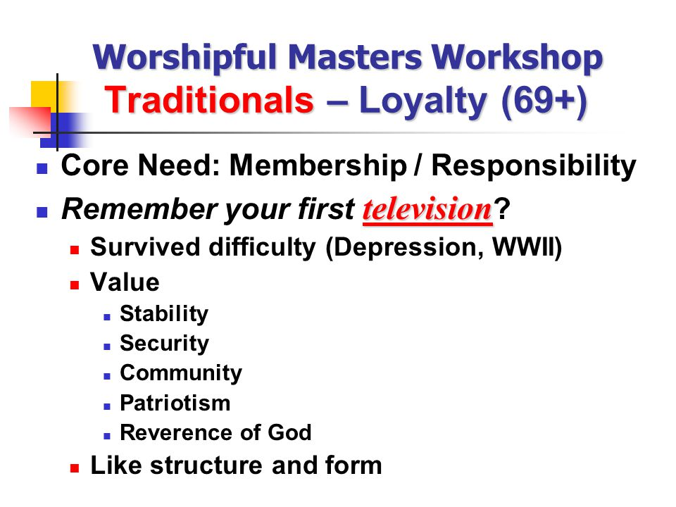 Worshipful Masters Workshop Traditionals – Loyalty (69+) Core Need: Membership / Responsibility television Remember your first television .