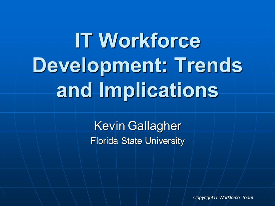 IT Workforce Development: Trends and Implications Kevin Gallagher Florida State University Copyright IT Workforce Team