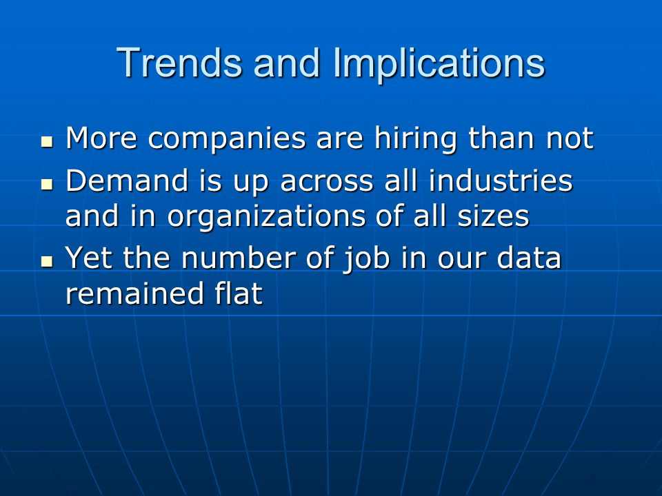 Trends and Implications More companies are hiring than not More companies are hiring than not Demand is up across all industries and in organizations of all sizes Demand is up across all industries and in organizations of all sizes Yet the number of job in our data remained flat Yet the number of job in our data remained flat