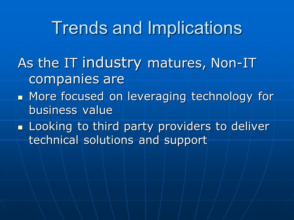 Trends and Implications As the IT industry matures, Non-IT companies are More focused on leveraging technology for business value More focused on leveraging technology for business value Looking to third party providers to deliver technical solutions and support Looking to third party providers to deliver technical solutions and support