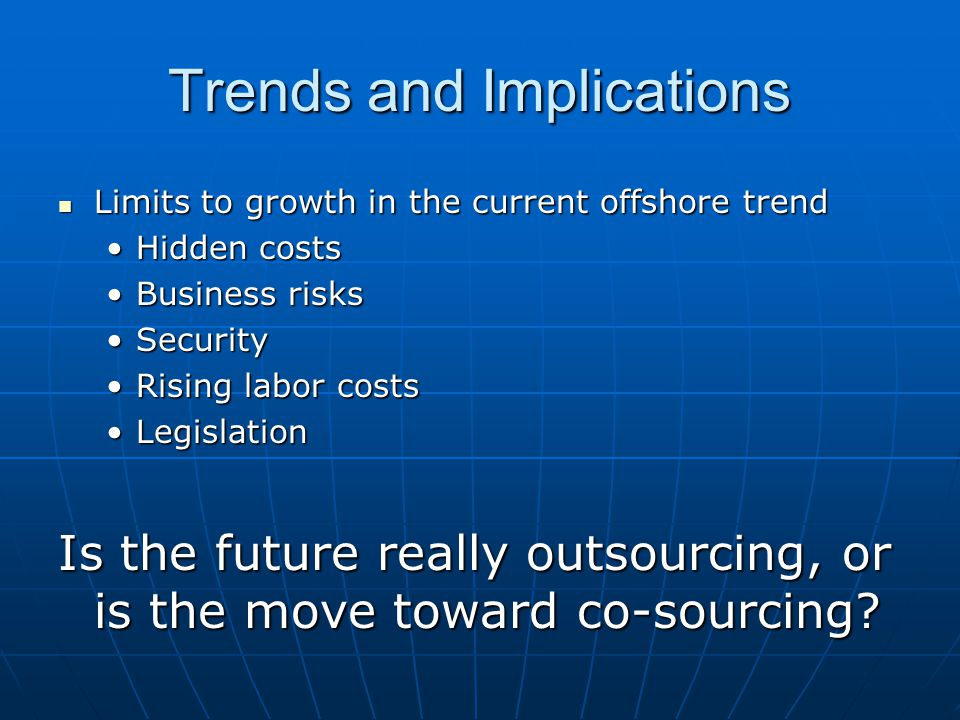 Trends and Implications Limits to growth in the current offshore trend Limits to growth in the current offshore trend Hidden costsHidden costs Business risksBusiness risks SecuritySecurity Rising labor costsRising labor costs LegislationLegislation Is the future really outsourcing, or is the move toward co-sourcing