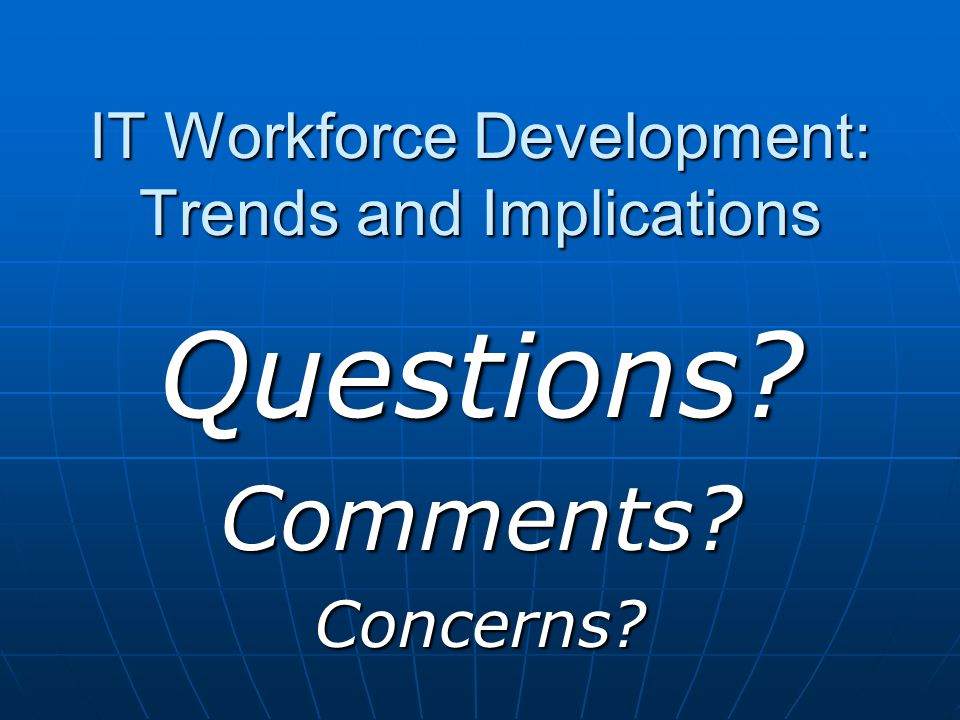 IT Workforce Development: Trends and Implications Questions Comments Concerns