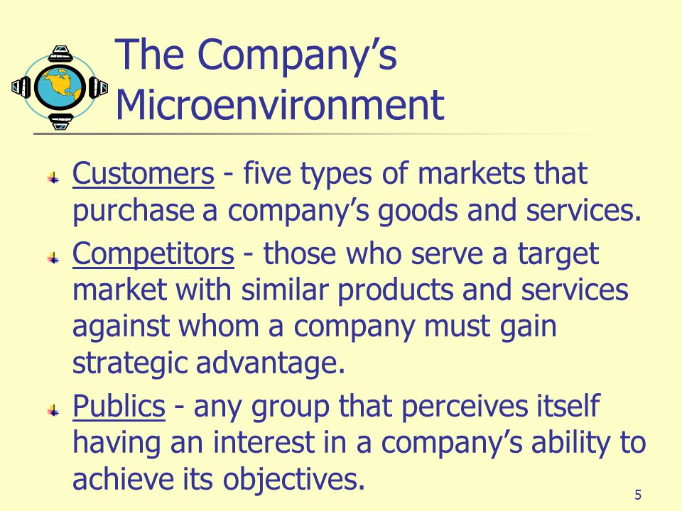 5 The Company's Microenvironment Customers - five types of markets that purchase a company's goods and services.