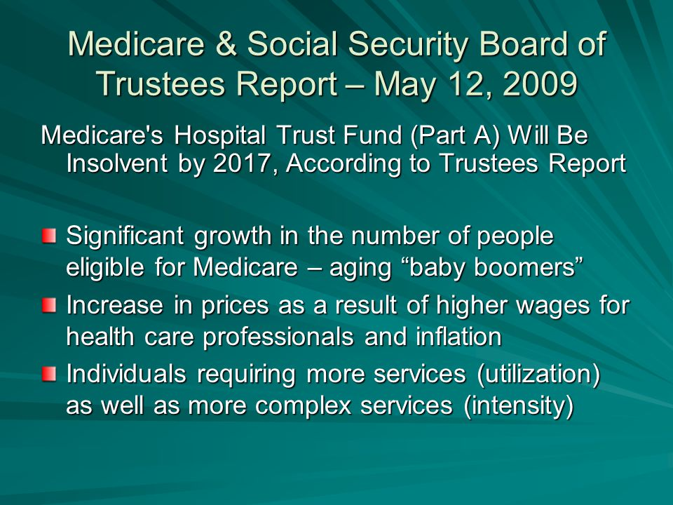 Medicare & Social Security Board of Trustees Report – May 12, 2009 Medicare s Hospital Trust Fund (Part A) Will Be Insolvent by 2017, According to Trustees Report Significant growth in the number of people eligible for Medicare – aging baby boomers Increase in prices as a result of higher wages for health care professionals and inflation Individuals requiring more services (utilization) as well as more complex services (intensity)