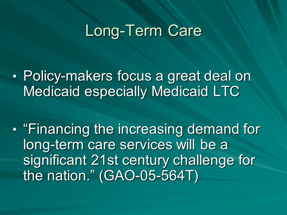 Long-Term Care Policy-makers focus a great deal on Medicaid especially Medicaid LTC Policy-makers focus a great deal on Medicaid especially Medicaid LTC Financing the increasing demand for long-term care services will be a significant 21st century challenge for the nation. (GAO-05-564T) Financing the increasing demand for long-term care services will be a significant 21st century challenge for the nation. (GAO-05-564T)