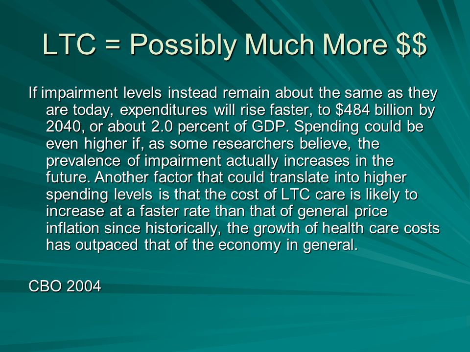 LTC = Possibly Much More $$ If impairment levels instead remain about the same as they are today, expenditures will rise faster, to $484 billion by 2040, or about 2.0 percent of GDP.