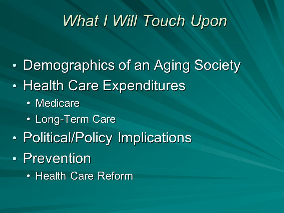 What I Will Touch Upon Demographics of an Aging Society Demographics of an Aging Society Health Care Expenditures Health Care Expenditures MedicareMedicare Long-Term CareLong-Term Care Political/Policy Implications Political/Policy Implications Prevention Prevention Health Care ReformHealth Care Reform