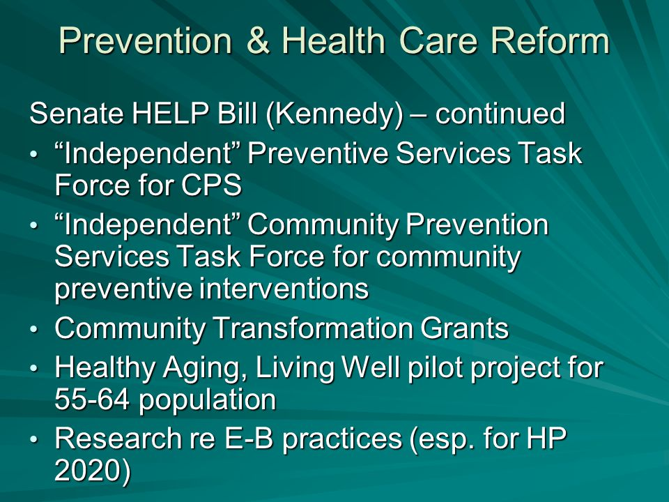 Prevention & Health Care Reform Senate HELP Bill (Kennedy) – continued Independent Preventive Services Task Force for CPS Independent Preventive Services Task Force for CPS Independent Community Prevention Services Task Force for community preventive interventions Independent Community Prevention Services Task Force for community preventive interventions Community Transformation Grants Community Transformation Grants Healthy Aging, Living Well pilot project for 55-64 population Healthy Aging, Living Well pilot project for 55-64 population Research re E-B practices (esp.
